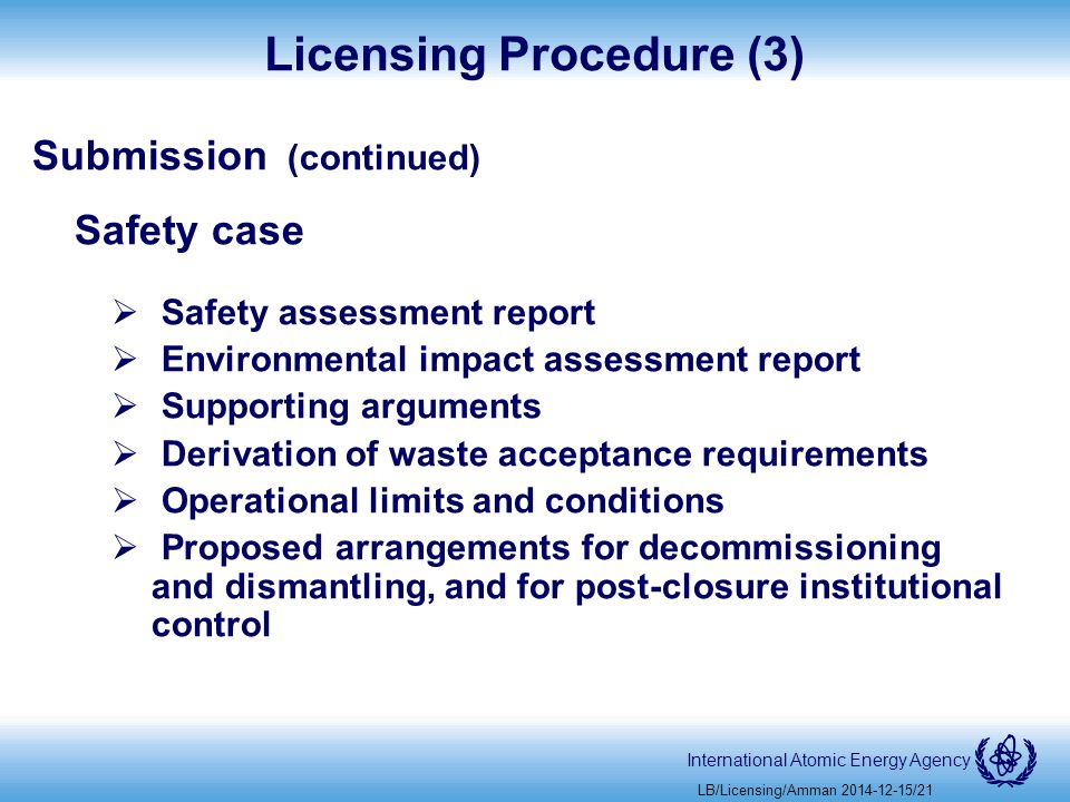 International Atomic Energy Agency Licensing Procedure (3) Submission (continued) Safety case  Safety assessment report  Environmental impact assessment report  Supporting arguments  Derivation of waste acceptance requirements  Operational limits and conditions  Proposed arrangements for decommissioning and dismantling, and for post-closure institutional control LB/Licensing/Amman /21
