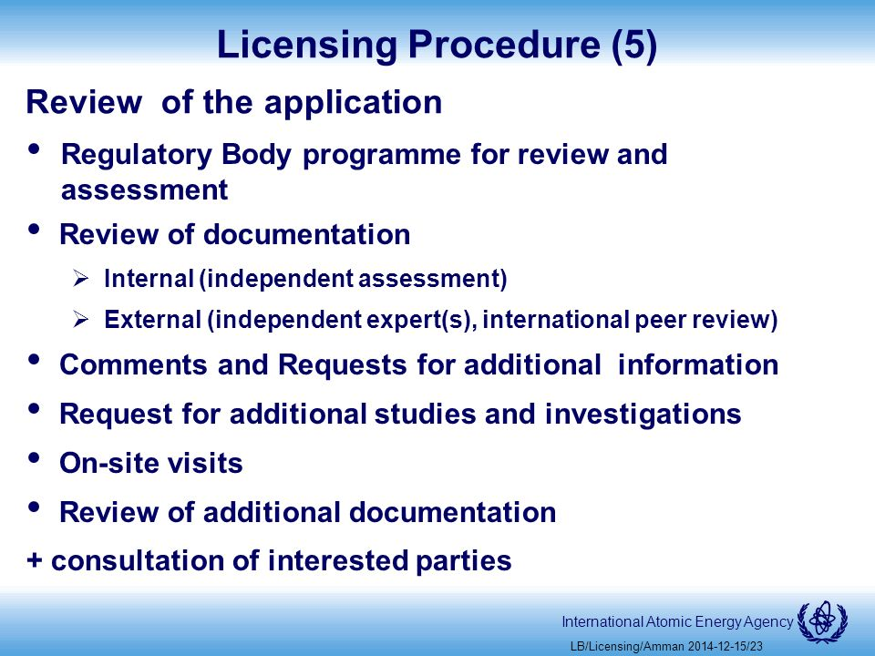 International Atomic Energy Agency Licensing Procedure (5) Review of the application Regulatory Body programme for review and assessment Review of documentation  Internal (independent assessment)  External (independent expert(s), international peer review) Comments and Requests for additional information Request for additional studies and investigations On-site visits Review of additional documentation + consultation of interested parties LB/Licensing/Amman /23