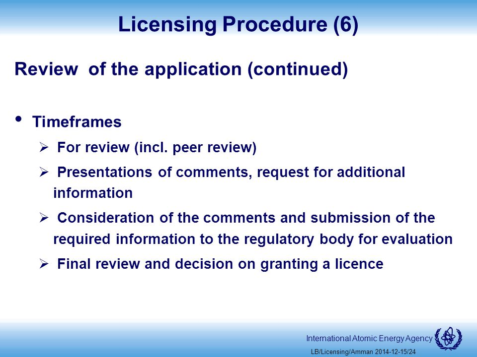 International Atomic Energy Agency Licensing Procedure (6) Review of the application (continued) Timeframes  For review (incl.