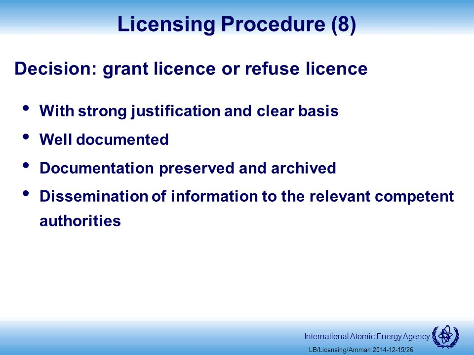 International Atomic Energy Agency Licensing Procedure (8) Decision: grant licence or refuse licence With strong justification and clear basis Well documented Documentation preserved and archived Dissemination of information to the relevant competent authorities LB/Licensing/Amman /26
