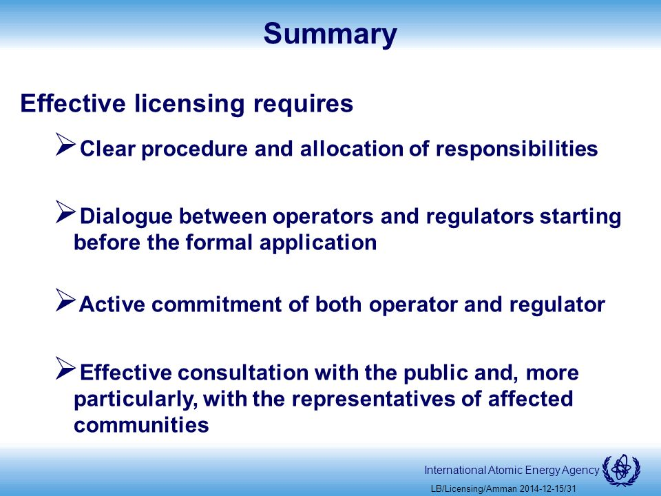 International Atomic Energy Agency Summary Effective licensing requires  Clear procedure and allocation of responsibilities  Dialogue between operators and regulators starting before the formal application  Active commitment of both operator and regulator  Effective consultation with the public and, more particularly, with the representatives of affected communities LB/Licensing/Amman /31