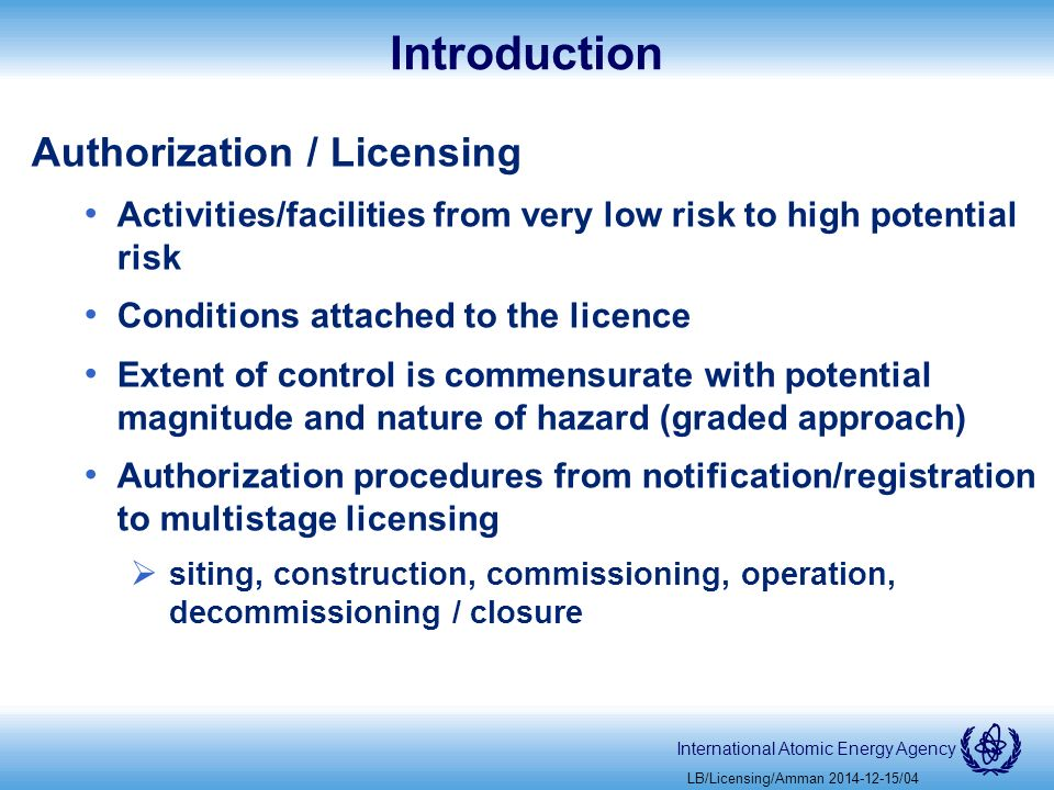 International Atomic Energy Agency Introduction Authorization / Licensing Activities/facilities from very low risk to high potential risk Conditions attached to the licence Extent of control is commensurate with potential magnitude and nature of hazard (graded approach) Authorization procedures from notification/registration to multistage licensing  siting, construction, commissioning, operation, decommissioning / closure LB/Licensing/Amman /04