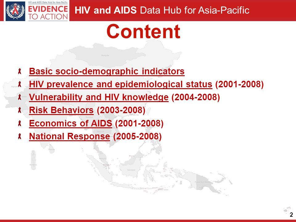 HIV and AIDS Data Hub for Asia-Pacific Content Basic socio-demographic indicators HIV prevalence and epidemiological statusHIV prevalence and epidemiological status ( ) Vulnerability and HIV knowledgeVulnerability and HIV knowledge ( ) Risk BehaviorsRisk Behaviors ( ) Economics of AIDSEconomics of AIDS ( ) National ResponseNational Response ( ) 2