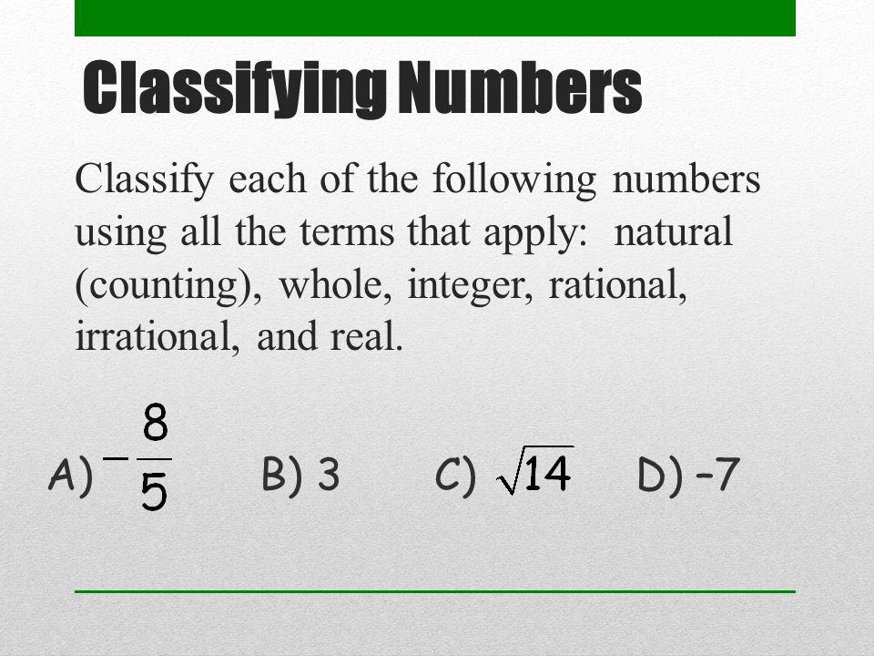 Classify each of the following numbers using all the terms that apply: natural (counting), whole, integer, rational, irrational, and real.