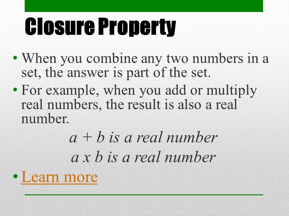 Closure Property When you combine any two numbers in a set, the answer is part of the set.