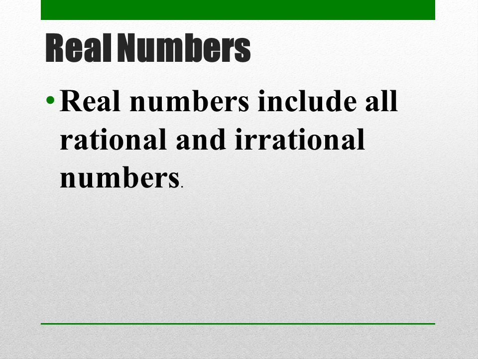 Real Numbers Real numbers include all rational and irrational numbers.