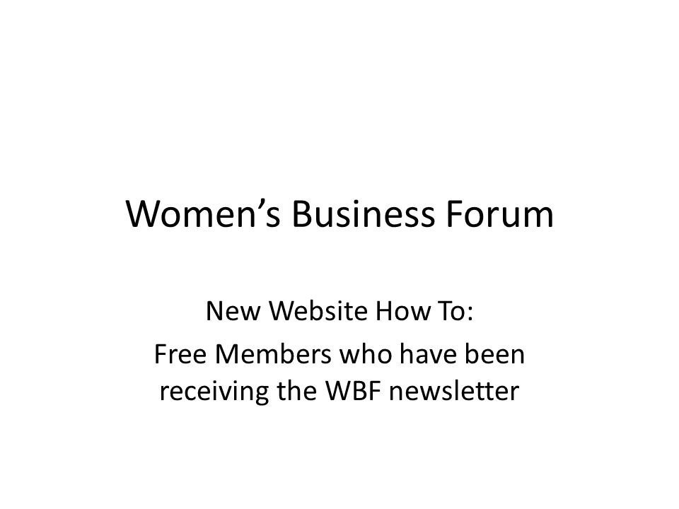 Women's Business Forum New Website How To: Free Members who have been receiving the WBF newsletter