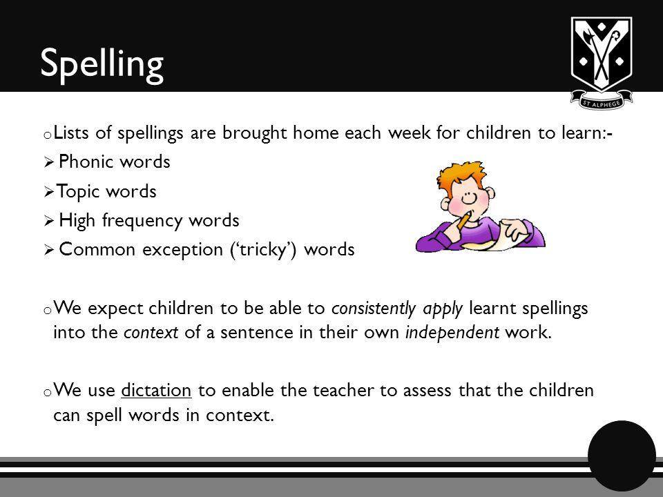 Spelling o Lists of spellings are brought home each week for children to learn:-  Phonic words  Topic words  High frequency words  Common exception ('tricky') words o We expect children to be able to consistently apply learnt spellings into the context of a sentence in their own independent work.
