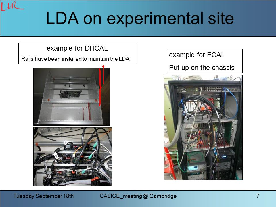 Tuesday September Cambridge7 LDA on experimental site example for DHCAL Rails have been installed to maintain the LDA example for ECAL Put up on the chassis