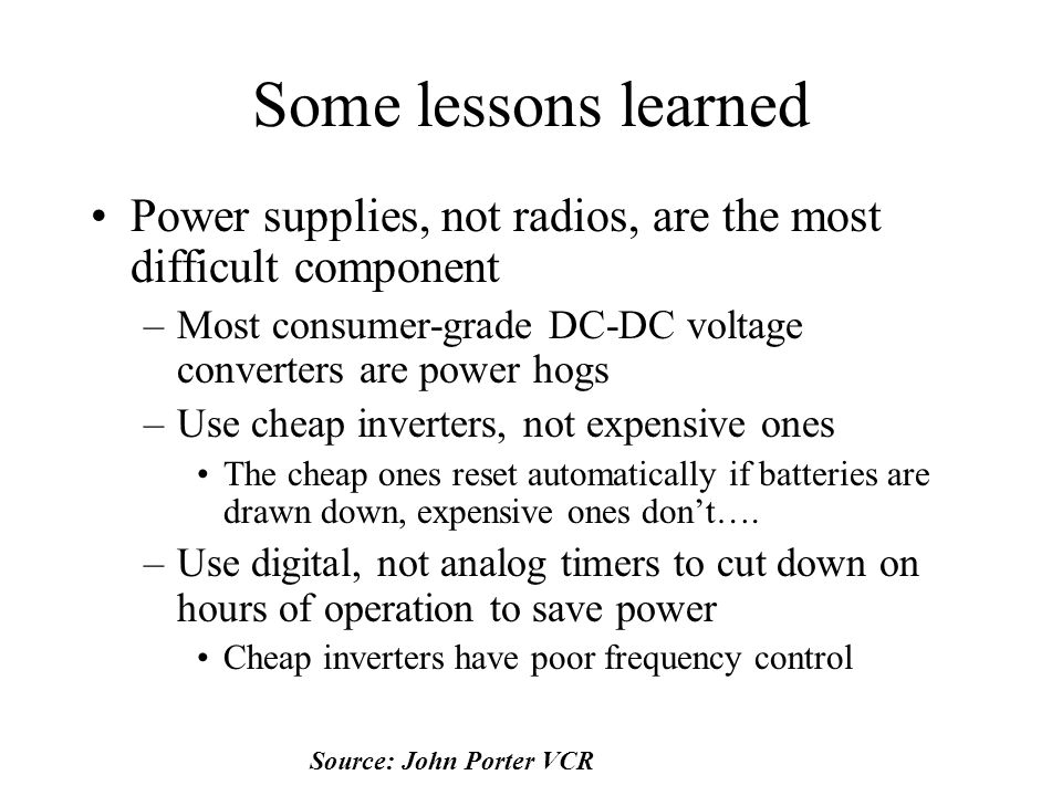 Some lessons learned Power supplies, not radios, are the most difficult component –Most consumer-grade DC-DC voltage converters are power hogs –Use cheap inverters, not expensive ones The cheap ones reset automatically if batteries are drawn down, expensive ones don't….
