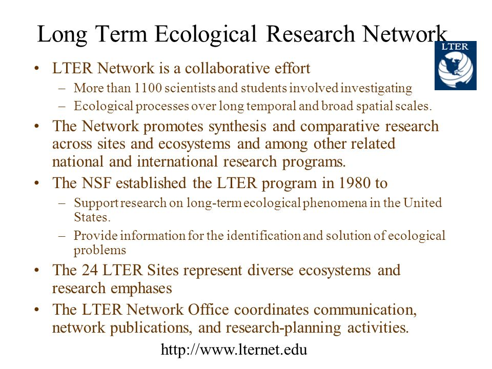 Long Term Ecological Research Network LTER Network is a collaborative effort –More than 1100 scientists and students involved investigating –Ecological processes over long temporal and broad spatial scales.