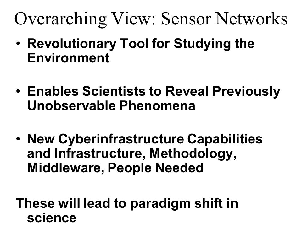 Overarching View: Sensor Networks Revolutionary Tool for Studying the Environment Enables Scientists to Reveal Previously Unobservable Phenomena New Cyberinfrastructure Capabilities and Infrastructure, Methodology, Middleware, People Needed These will lead to paradigm shift in science