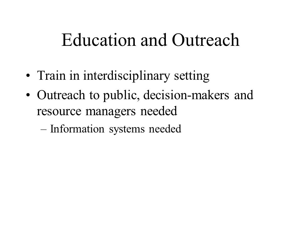 Education and Outreach Train in interdisciplinary setting Outreach to public, decision-makers and resource managers needed –Information systems needed