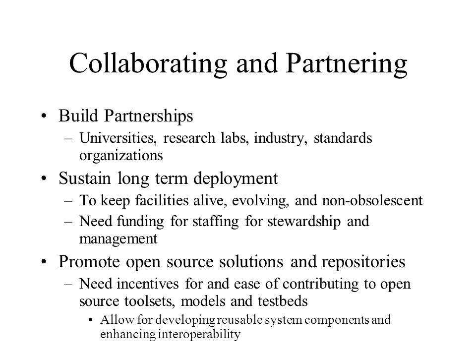 Collaborating and Partnering Build Partnerships –Universities, research labs, industry, standards organizations Sustain long term deployment –To keep facilities alive, evolving, and non-obsolescent –Need funding for staffing for stewardship and management Promote open source solutions and repositories –Need incentives for and ease of contributing to open source toolsets, models and testbeds Allow for developing reusable system components and enhancing interoperability