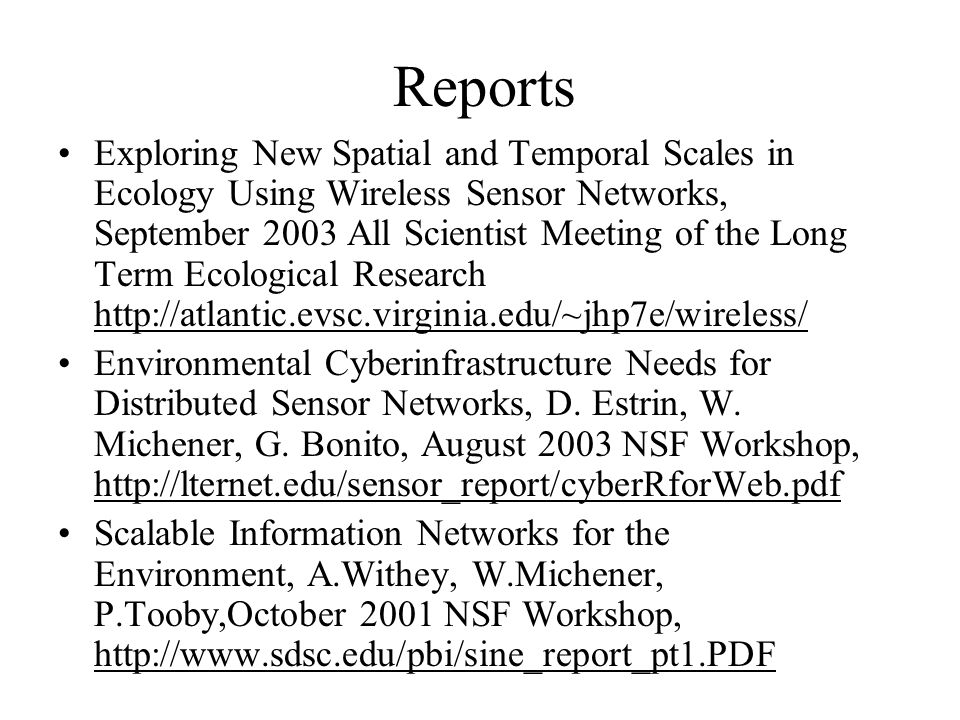 Reports Exploring New Spatial and Temporal Scales in Ecology Using Wireless Sensor Networks, September 2003 All Scientist Meeting of the Long Term Ecological Research http://atlantic.evsc.virginia.edu/~jhp7e/wireless/ Environmental Cyberinfrastructure Needs for Distributed Sensor Networks, D.