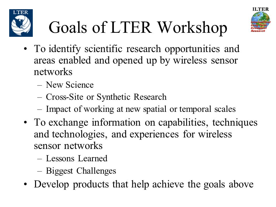 Goals of LTER Workshop To identify scientific research opportunities and areas enabled and opened up by wireless sensor networks –New Science –Cross-Site or Synthetic Research –Impact of working at new spatial or temporal scales To exchange information on capabilities, techniques and technologies, and experiences for wireless sensor networks –Lessons Learned –Biggest Challenges Develop products that help achieve the goals above