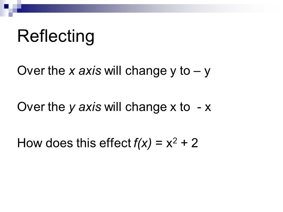 Reflecting Over the x axis will change y to – y Over the y axis will change x to - x How does this effect f(x) = x 2 + 2