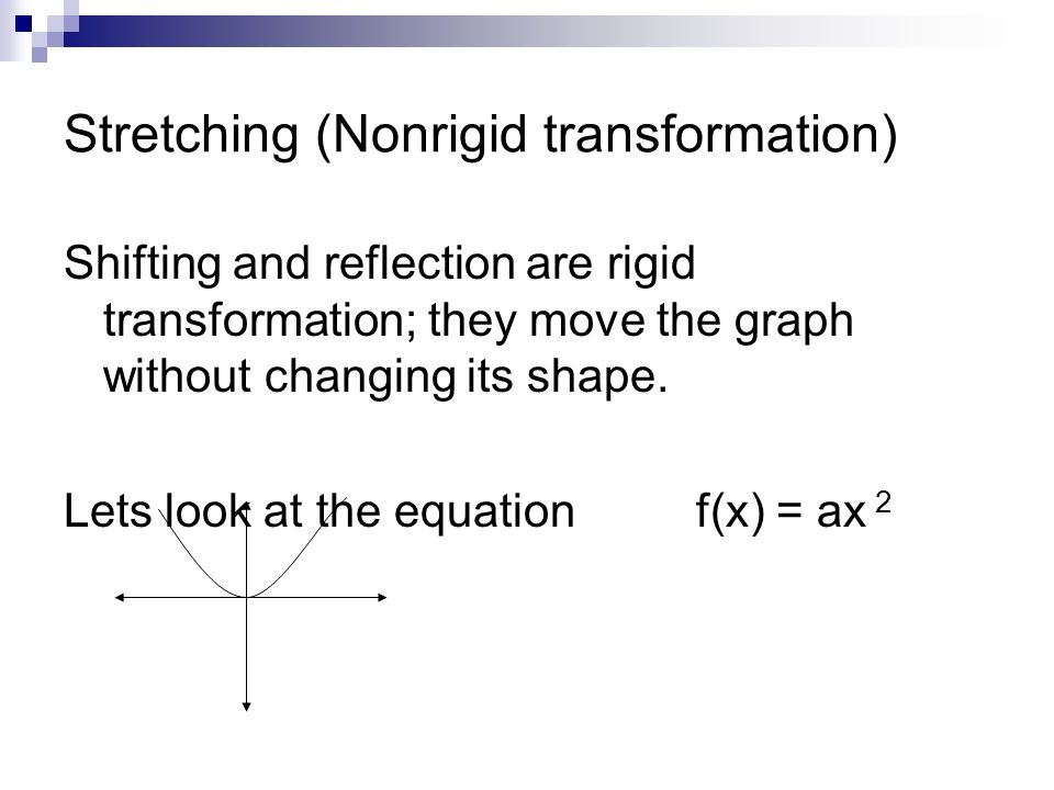 Stretching (Nonrigid transformation) Shifting and reflection are rigid transformation; they move the graph without changing its shape.