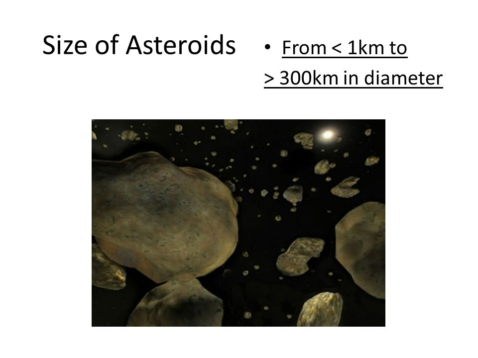 Size of Asteroids From < 1km to > 300km in diameter