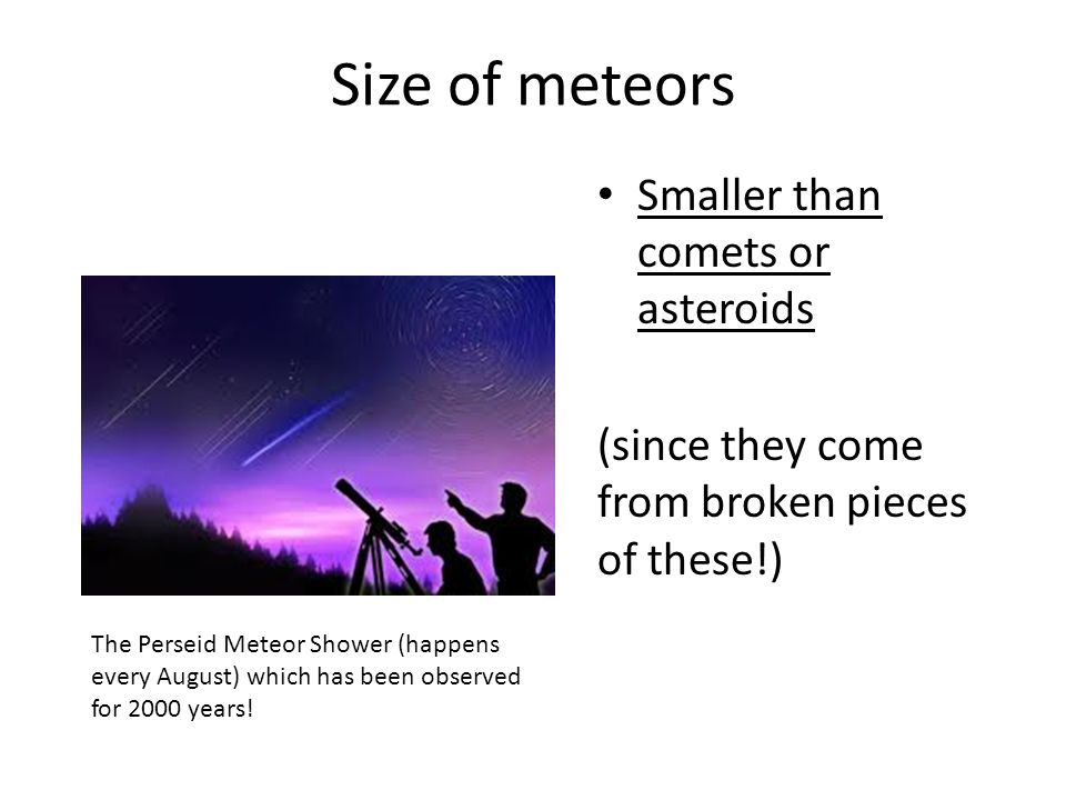 Size of meteors Smaller than comets or asteroids (since they come from broken pieces of these!) The Perseid Meteor Shower (happens every August) which has been observed for 2000 years!