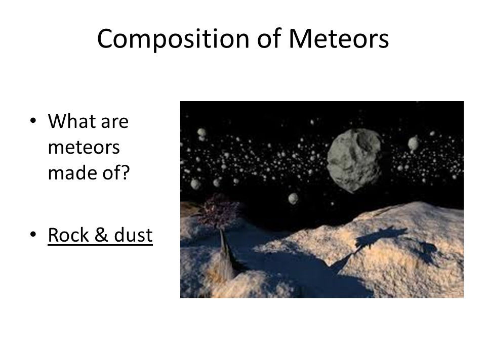 Composition of Meteors What are meteors made of Rock & dust