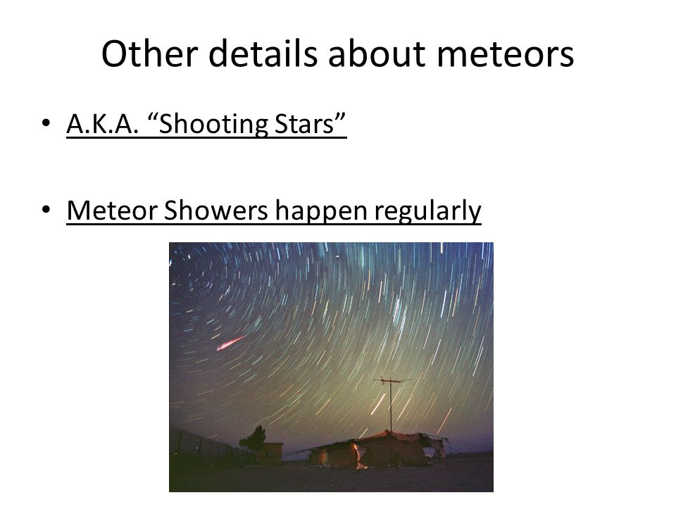 Other details about meteors A.K.A. Shooting Stars Meteor Showers happen regularly