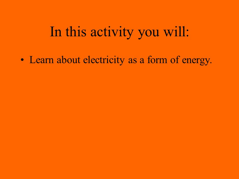 In this activity you will: Learn about electricity as a form of energy.