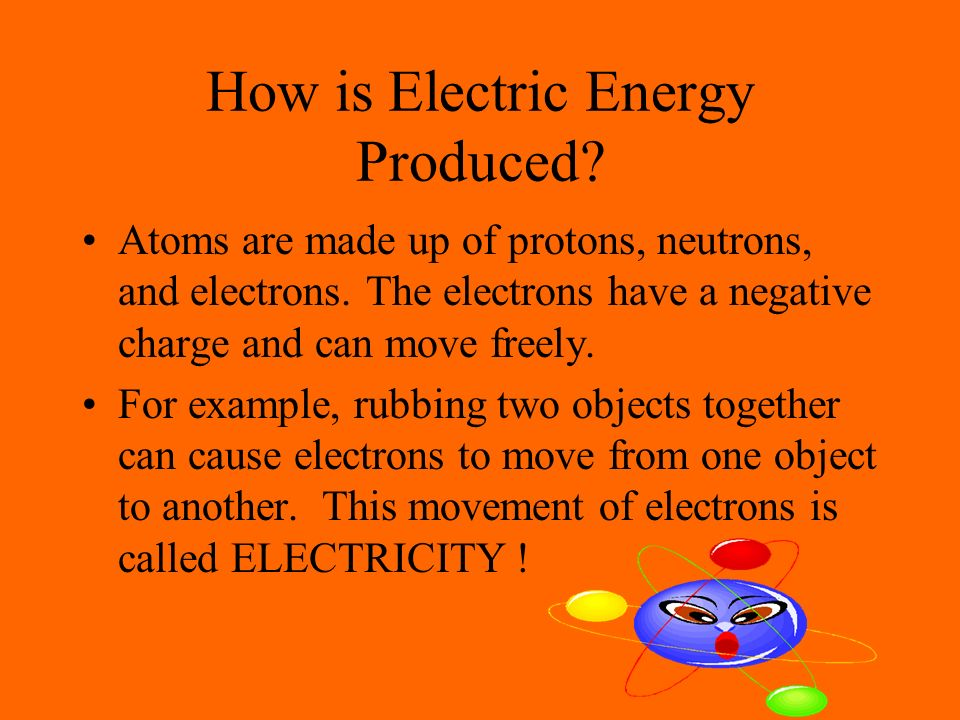 How is Electric Energy Produced. Atoms are made up of protons, neutrons, and electrons.