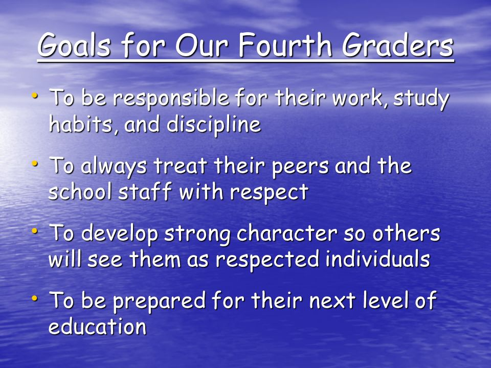 Goals for Our Fourth Graders To be responsible for their work, study habits, and discipline To be responsible for their work, study habits, and discipline To always treat their peers and the school staff with respect To always treat their peers and the school staff with respect To develop strong character so others will see them as respected individuals To develop strong character so others will see them as respected individuals To be prepared for their next level of education To be prepared for their next level of education