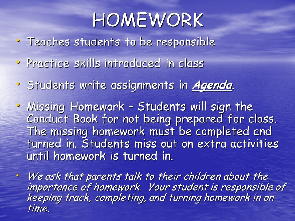 HOMEWORK Teaches students to be responsible Teaches students to be responsible Practice skills introduced in class Practice skills introduced in class Students write assignments in Agenda.
