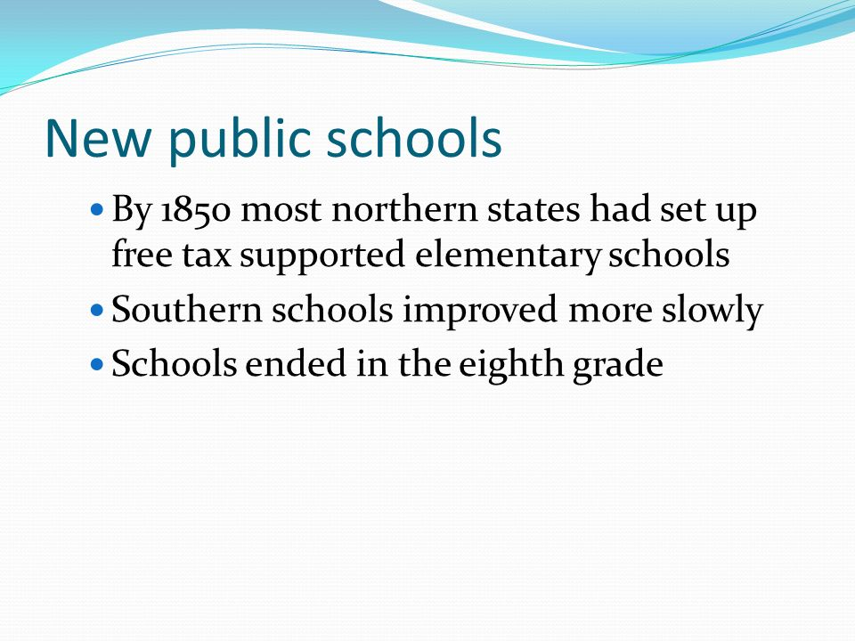 New public schools By 1850 most northern states had set up free tax supported elementary schools Southern schools improved more slowly Schools ended in the eighth grade