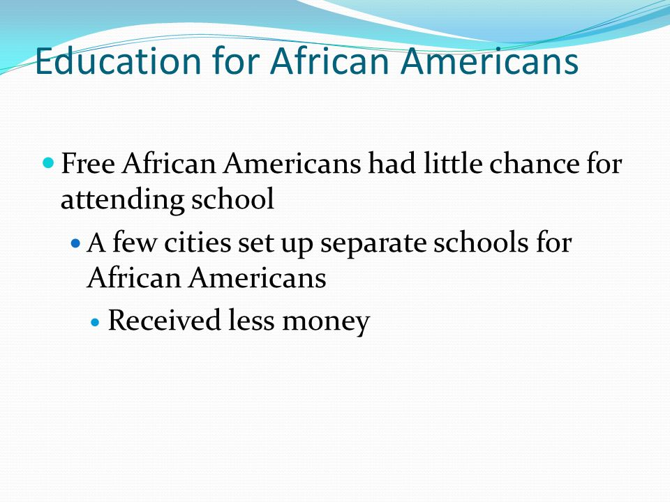 Education for African Americans Free African Americans had little chance for attending school A few cities set up separate schools for African Americans Received less money