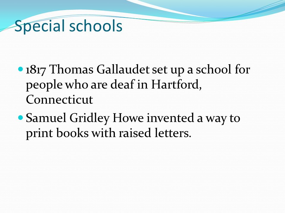 Special schools 1817 Thomas Gallaudet set up a school for people who are deaf in Hartford, Connecticut Samuel Gridley Howe invented a way to print books with raised letters.