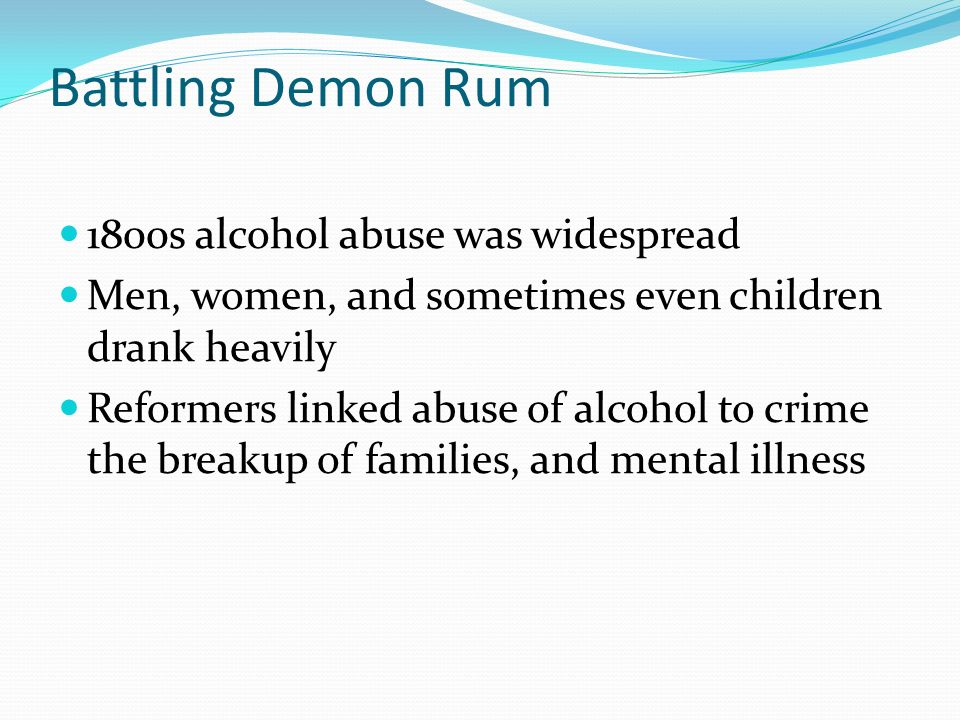 Battling Demon Rum 1800s alcohol abuse was widespread Men, women, and sometimes even children drank heavily Reformers linked abuse of alcohol to crime the breakup of families, and mental illness