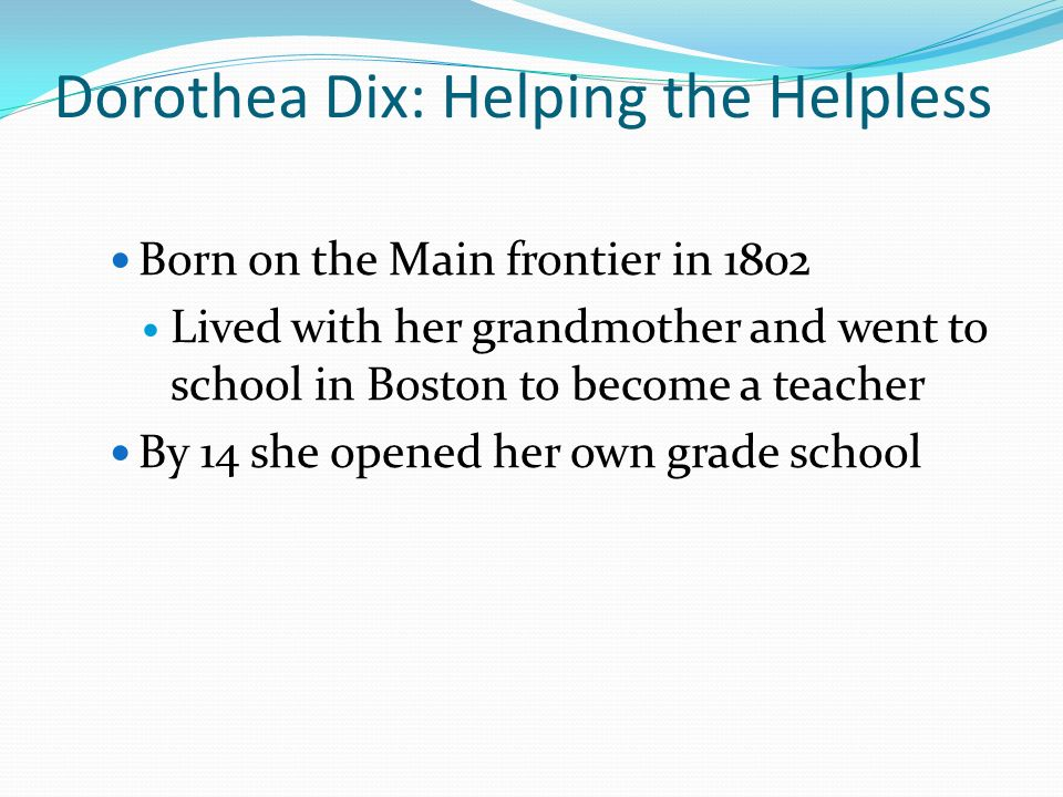 Dorothea Dix: Helping the Helpless Born on the Main frontier in 1802 Lived with her grandmother and went to school in Boston to become a teacher By 14 she opened her own grade school