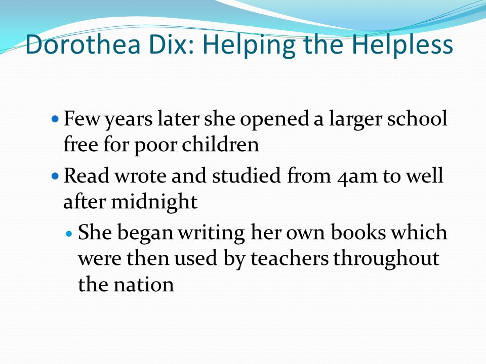 Dorothea Dix: Helping the Helpless Few years later she opened a larger school free for poor children Read wrote and studied from 4am to well after midnight She began writing her own books which were then used by teachers throughout the nation