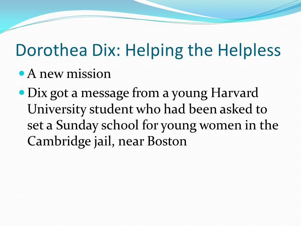 Dorothea Dix: Helping the Helpless A new mission Dix got a message from a young Harvard University student who had been asked to set a Sunday school for young women in the Cambridge jail, near Boston