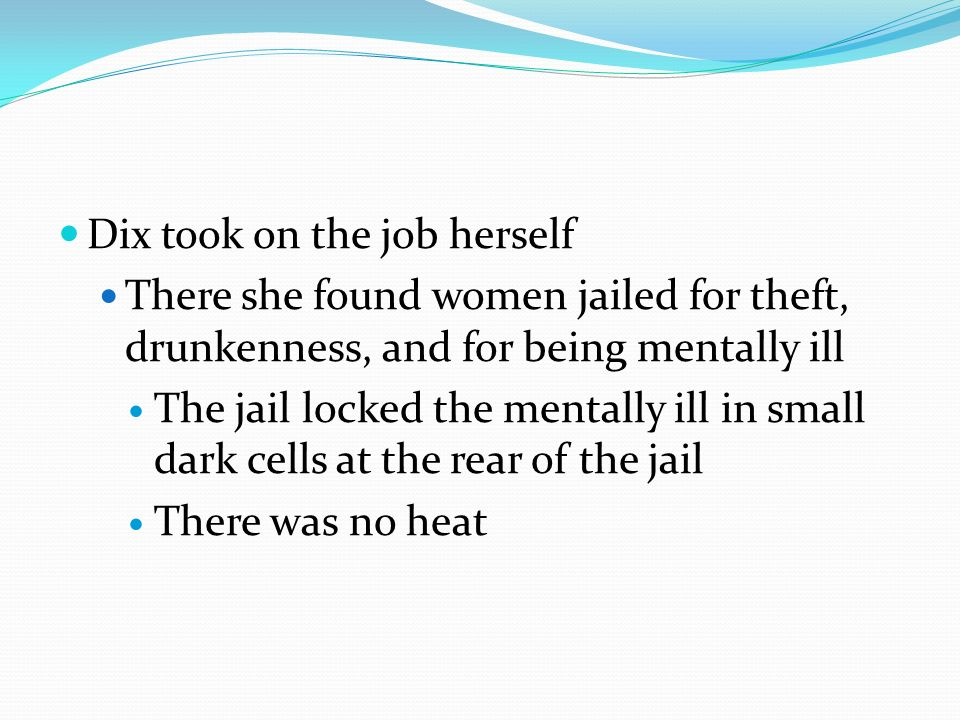 Dix took on the job herself There she found women jailed for theft, drunkenness, and for being mentally ill The jail locked the mentally ill in small dark cells at the rear of the jail There was no heat