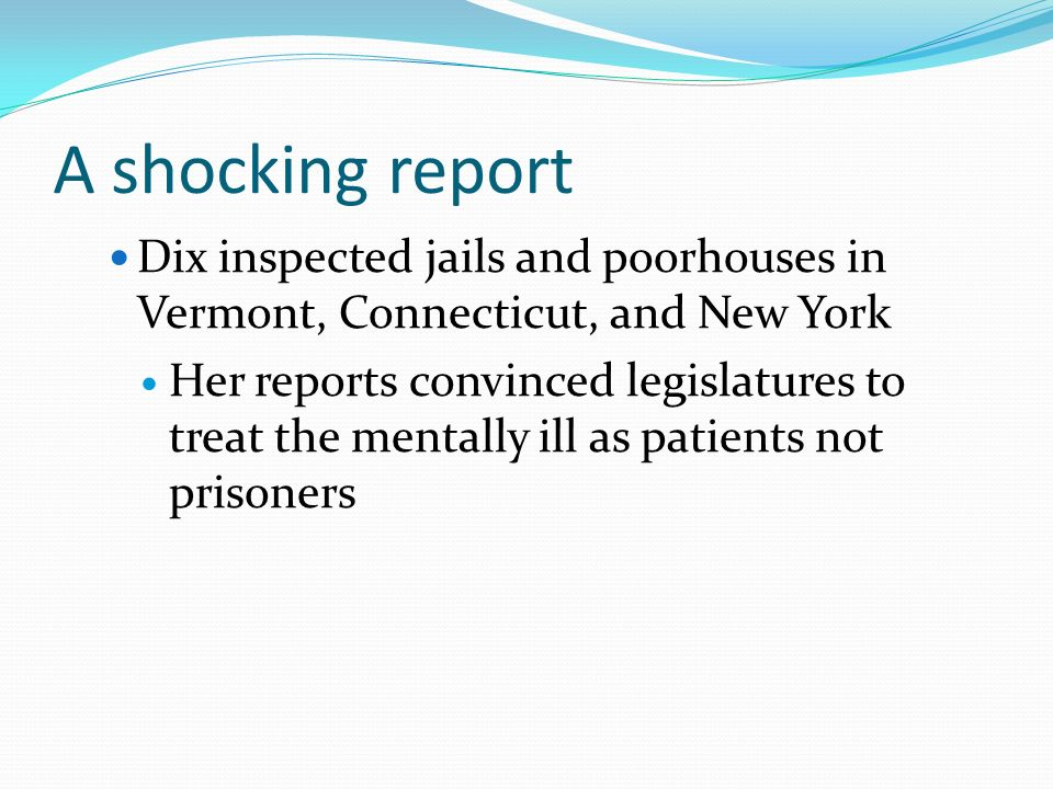 A shocking report Dix inspected jails and poorhouses in Vermont, Connecticut, and New York Her reports convinced legislatures to treat the mentally ill as patients not prisoners