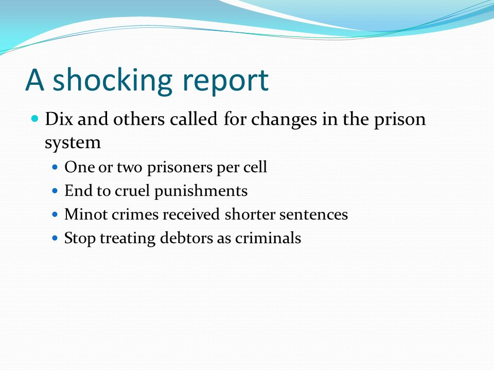 A shocking report Dix and others called for changes in the prison system One or two prisoners per cell End to cruel punishments Minot crimes received shorter sentences Stop treating debtors as criminals