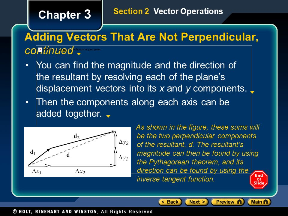 Chapter 3 Adding Vectors That Are Not Perpendicular, continued You can find the magnitude and the direction of the resultant by resolving each of the plane's displacement vectors into its x and y components.