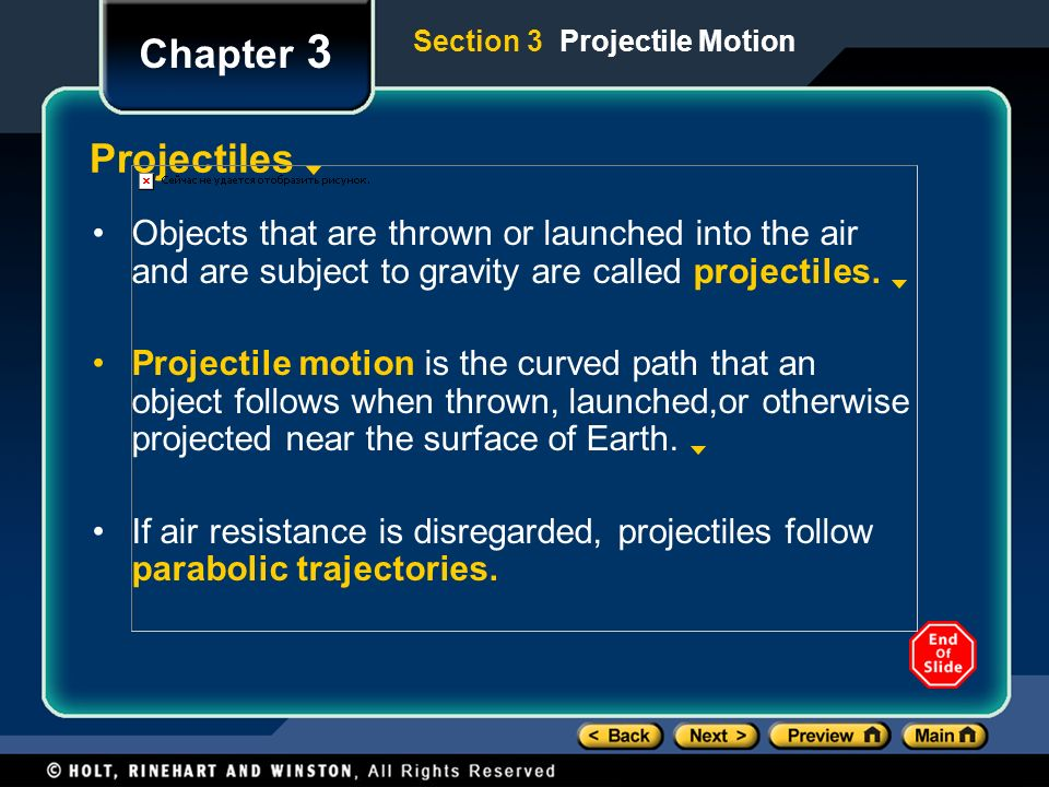 Chapter 3 Projectiles Objects that are thrown or launched into the air and are subject to gravity are called projectiles.