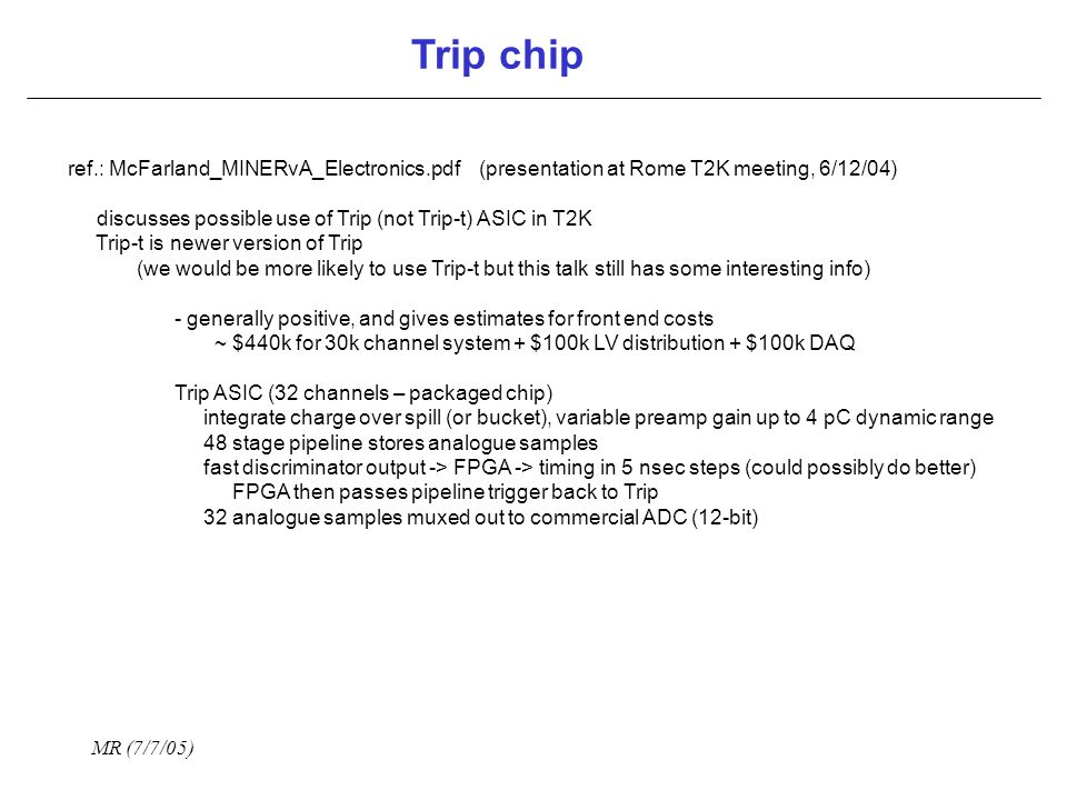 MR (7/7/05) Trip chip ref.: McFarland_MINERvA_Electronics.pdf (presentation at Rome T2K meeting, 6/12/04) discusses possible use of Trip (not Trip-t) ASIC in T2K Trip-t is newer version of Trip (we would be more likely to use Trip-t but this talk still has some interesting info) - generally positive, and gives estimates for front end costs ~ $440k for 30k channel system + $100k LV distribution + $100k DAQ Trip ASIC (32 channels – packaged chip) integrate charge over spill (or bucket), variable preamp gain up to 4 pC dynamic range 48 stage pipeline stores analogue samples fast discriminator output -> FPGA -> timing in 5 nsec steps (could possibly do better) FPGA then passes pipeline trigger back to Trip 32 analogue samples muxed out to commercial ADC (12-bit)