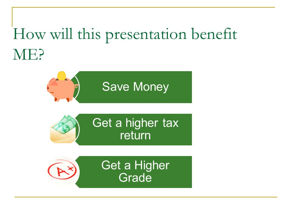 How will this presentation benefit ME Save Money Get a higher tax return Get a Higher Grade