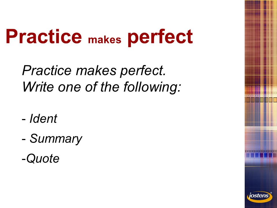 Practice makes perfect Practice makes perfect. Write one of the following: - Ident - Summary -Quote
