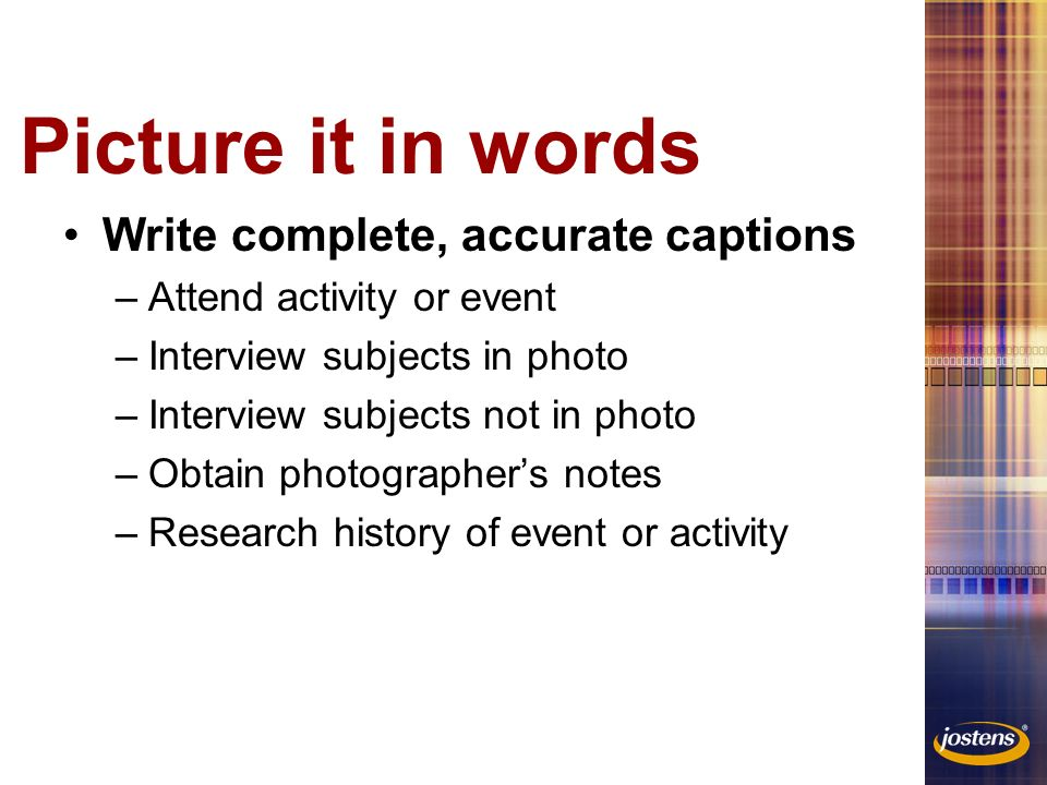 Picture it in words Write complete, accurate captions –Attend activity or event –Interview subjects in photo –Interview subjects not in photo –Obtain photographer's notes –Research history of event or activity