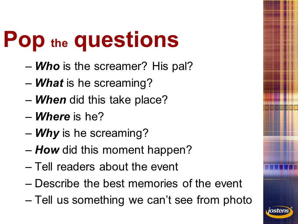 Pop the questions –Who is the screamer. His pal. –What is he screaming.