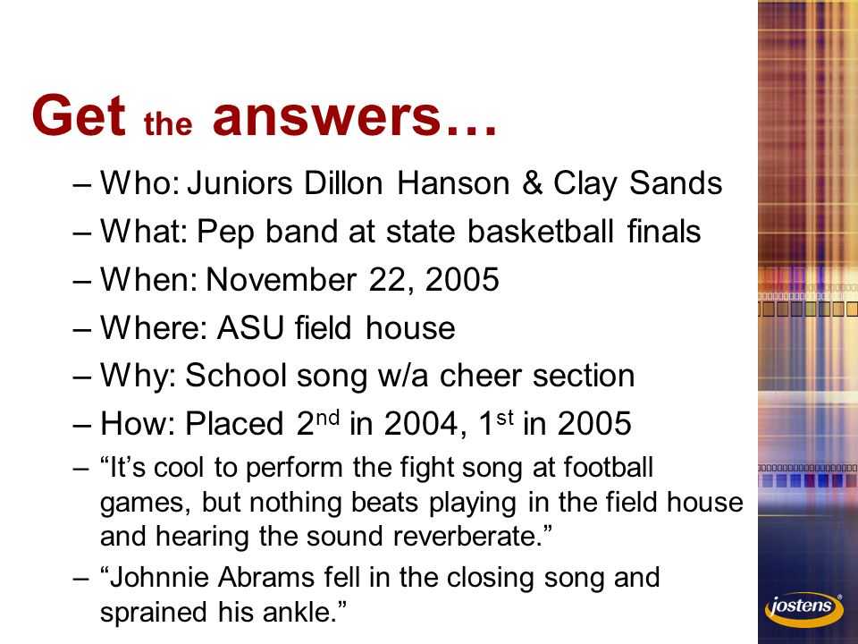 Get the answers… –Who: Juniors Dillon Hanson & Clay Sands –What: Pep band at state basketball finals –When: November 22, 2005 –Where: ASU field house –Why: School song w/a cheer section –How: Placed 2 nd in 2004, 1 st in 2005 – It's cool to perform the fight song at football games, but nothing beats playing in the field house and hearing the sound reverberate. – Johnnie Abrams fell in the closing song and sprained his ankle.