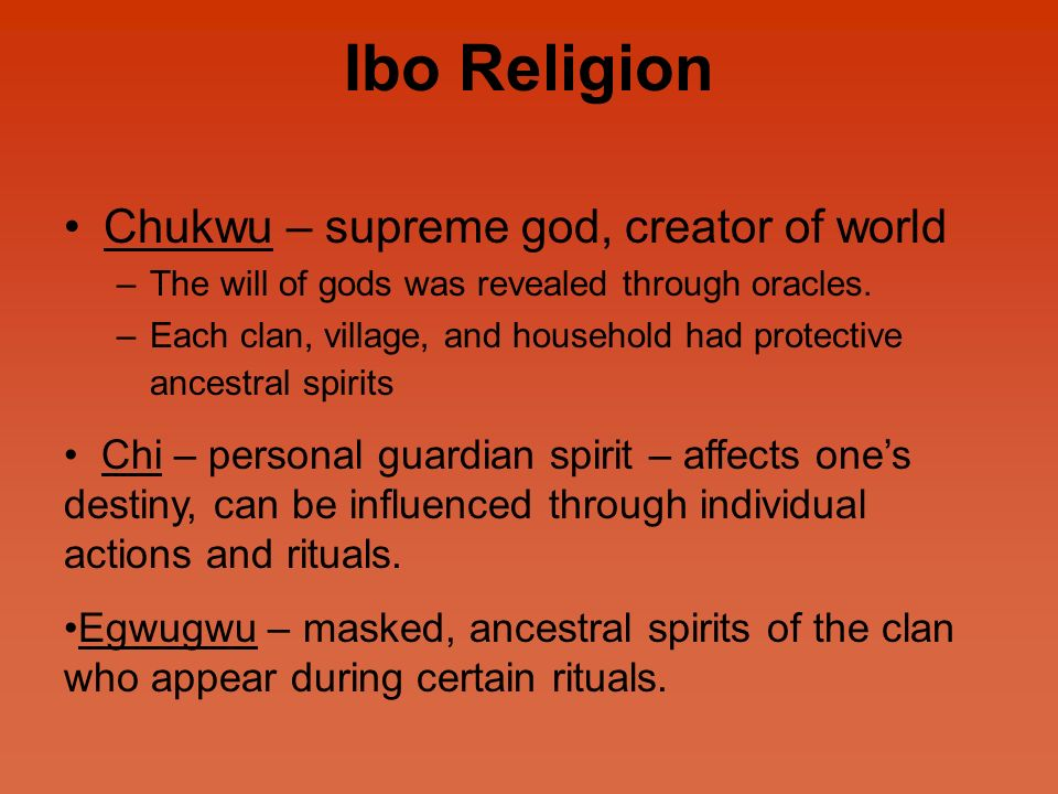 Ibo Religion Chukwu – supreme god, creator of world –The will of gods was revealed through oracles.