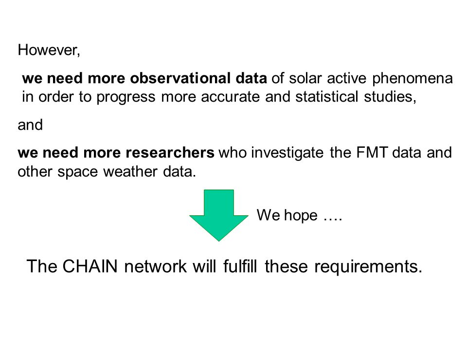 However, we need more observational data of solar active phenomena in order to progress more accurate and statistical studies, and we need more researchers who investigate the FMT data and other space weather data.